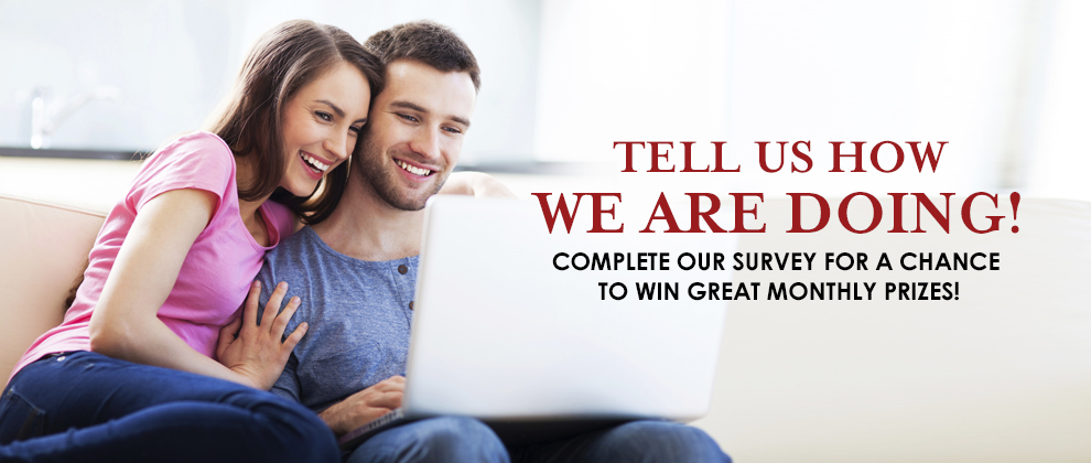 Tell us how we are doing! Complete our survey for a chance to win great monthly prizes!